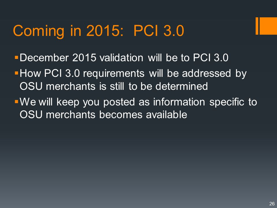 Coming in 2015: PCI 3.0  December 2015 validation will be to PCI 3.0  How PCI 3.0 requirements will be addressed by OSU merchants is still to be determined  We will keep you posted as information specific to OSU merchants becomes available 26