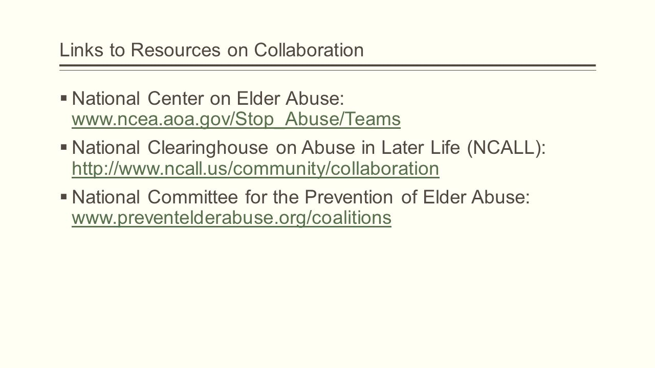 Links to Resources on Collaboration  National Center on Elder Abuse: www.ncea.aoa.gov/Stop_Abuse/Teams www.ncea.aoa.gov/Stop_Abuse/Teams  National Clearinghouse on Abuse in Later Life (NCALL): http://www.ncall.us/community/collaboration http://www.ncall.us/community/collaboration  National Committee for the Prevention of Elder Abuse: www.preventelderabuse.org/coalitions www.preventelderabuse.org/coalitions
