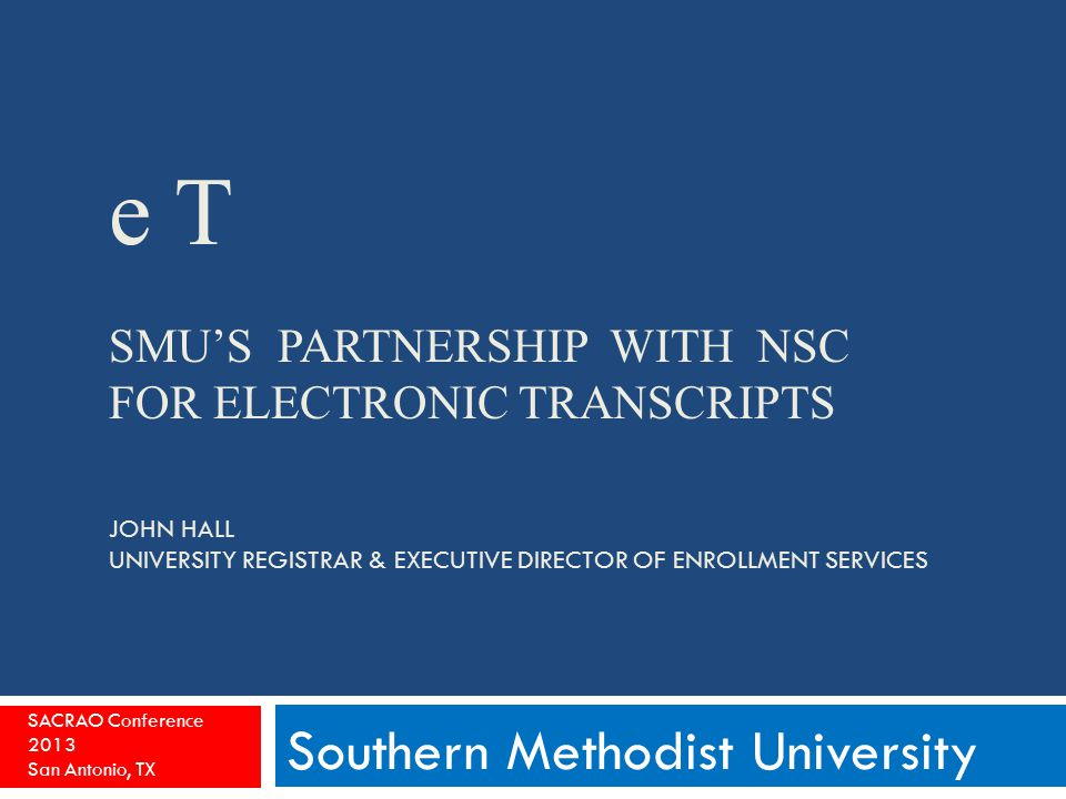 e T SMU'S PARTNERSHIP WITH NSC FOR ELECTRONIC TRANSCRIPTS JOHN HALL UNIVERSITY REGISTRAR & EXECUTIVE DIRECTOR OF ENROLLMENT SERVICES Southern Methodist University SACRAO Conference 2013 San Antonio, TX
