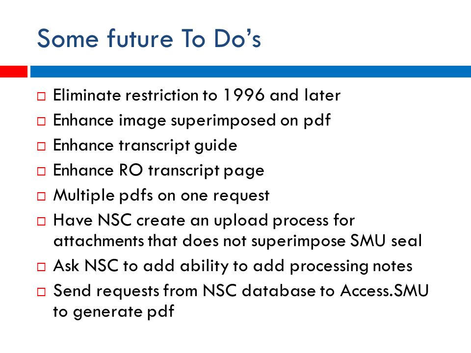 Some future To Do's  Eliminate restriction to 1996 and later  Enhance image superimposed on pdf  Enhance transcript guide  Enhance RO transcript page  Multiple pdfs on one request  Have NSC create an upload process for attachments that does not superimpose SMU seal  Ask NSC to add ability to add processing notes  Send requests from NSC database to Access.SMU to generate pdf