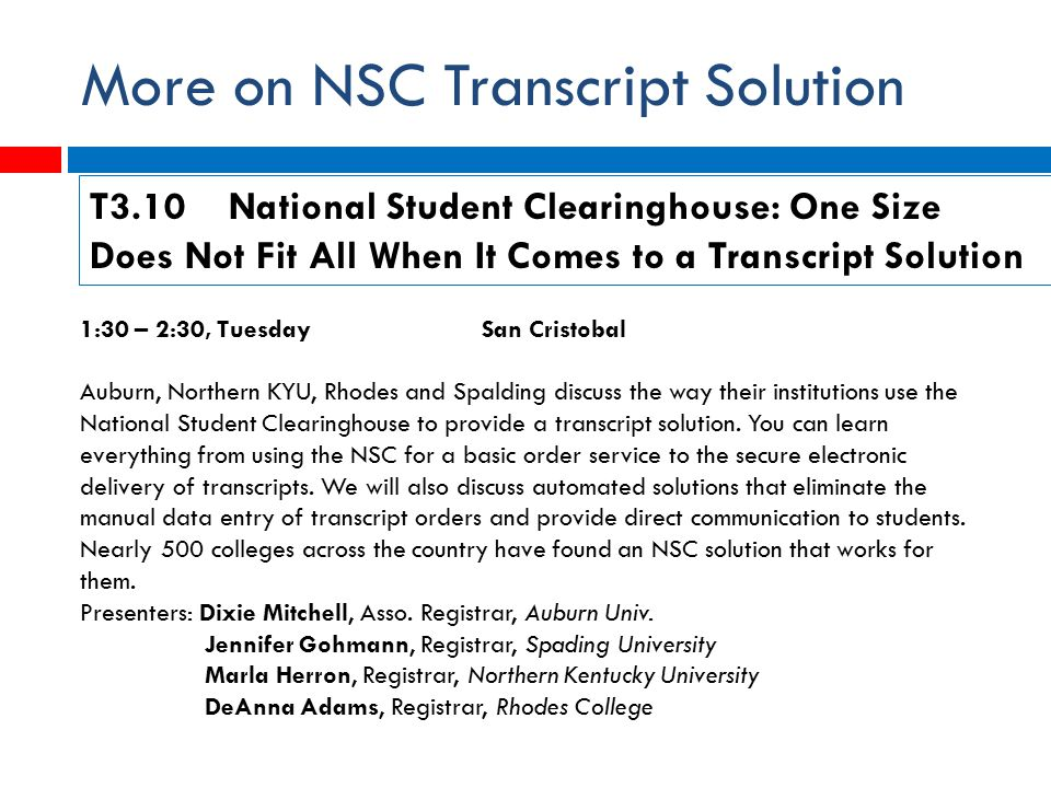 More on NSC Transcript Solution 1:30 – 2:30, Tuesday San Cristobal Auburn, Northern KYU, Rhodes and Spalding discuss the way their institutions use the National Student Clearinghouse to provide a transcript solution.