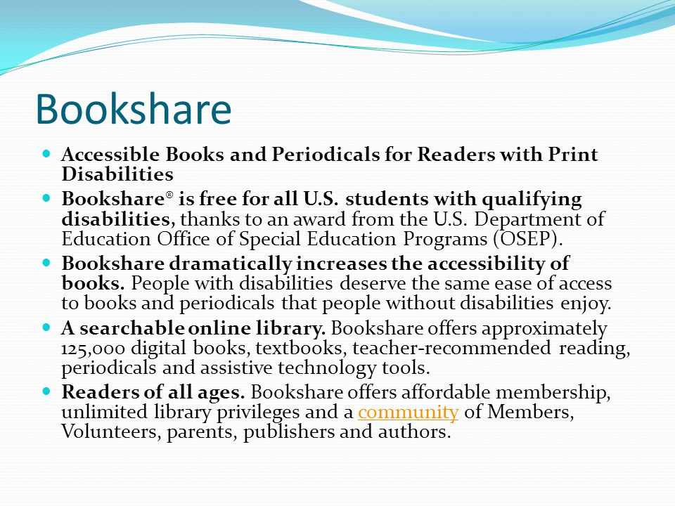 Bookshare Accessible Books and Periodicals for Readers with Print Disabilities Bookshare® is free for all U.S.