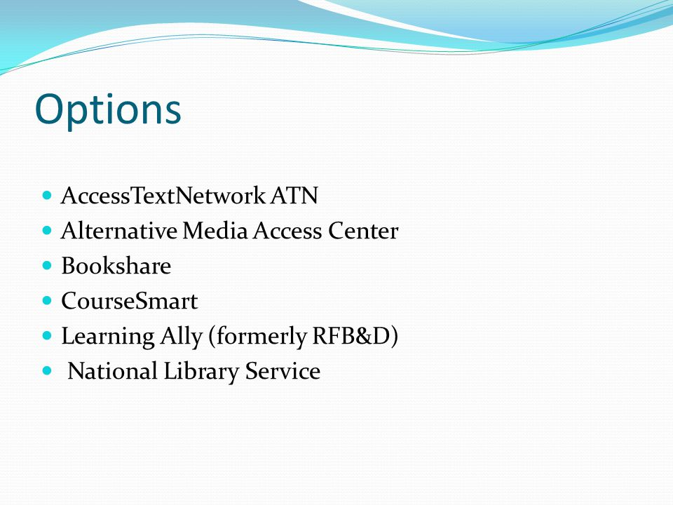 Options AccessTextNetwork ATN Alternative Media Access Center Bookshare CourseSmart Learning Ally (formerly RFB&D) National Library Service