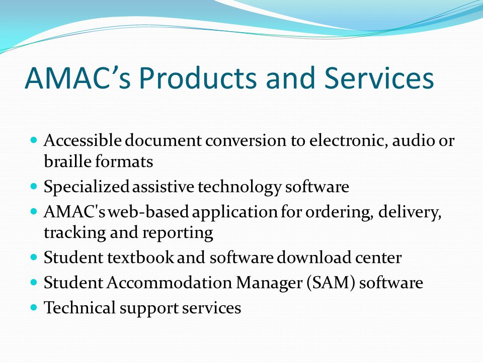 AMAC's Products and Services Accessible document conversion to electronic, audio or braille formats Specialized assistive technology software AMAC s web-based application for ordering, delivery, tracking and reporting Student textbook and software download center Student Accommodation Manager (SAM) software Technical support services