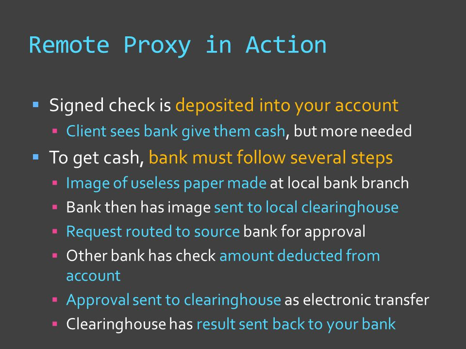 Remote Proxy in Action  Signed check is deposited into your account  Client sees bank give them cash, but more needed  To get cash, bank must follo