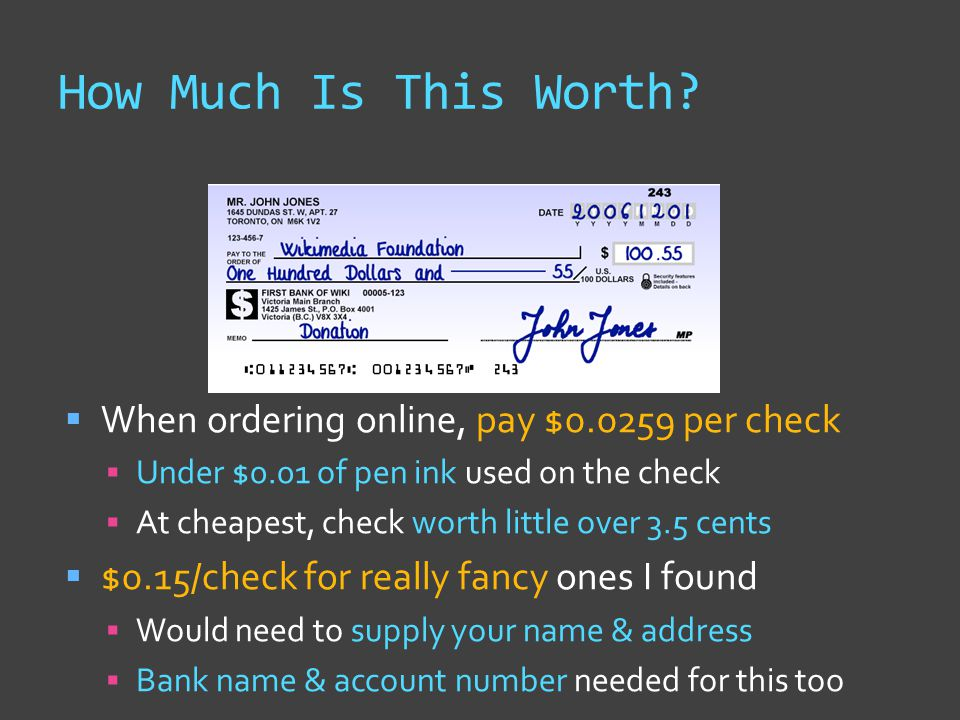  When ordering online, pay $0.0259 per check  Under $0.01 of pen ink used on the check  At cheapest, check worth little over 3.5 cents  $0.15/check for really fancy ones I found  Would need to supply your name & address  Bank name & account number needed for this too