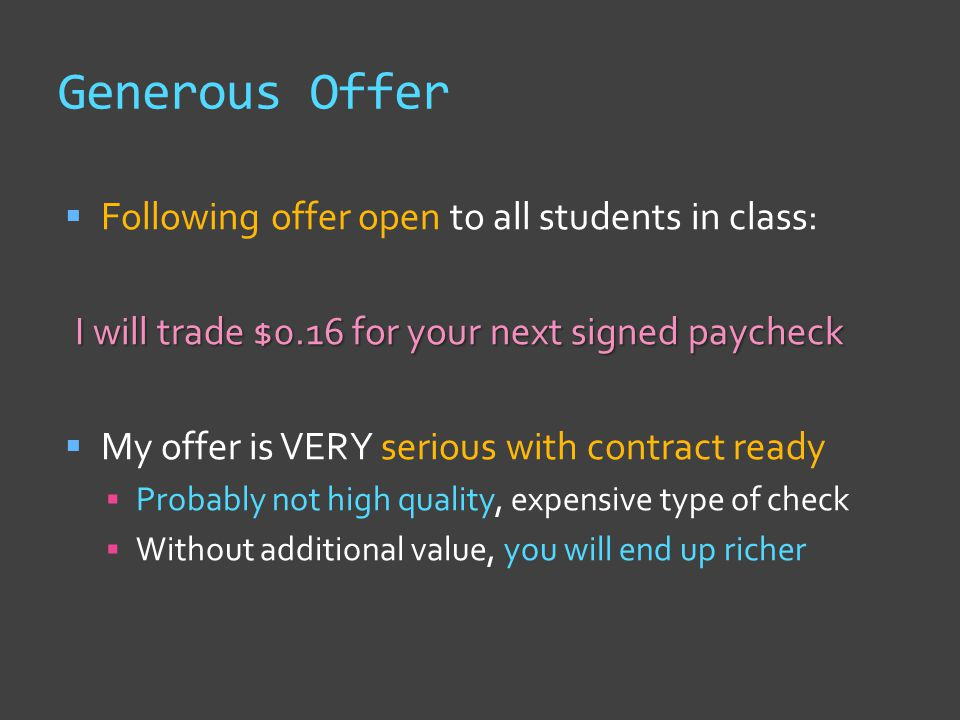 Generous Offer  Following offer open to all students in class: I will trade $0.16 for your next signed paycheck  My offer is VERY serious with contr
