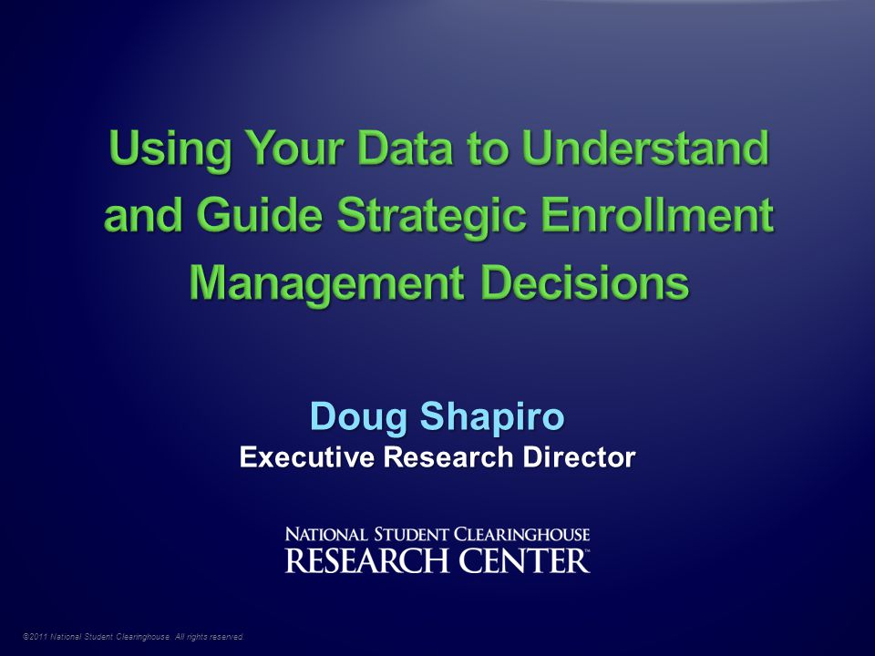 ©2011 National Student Clearinghouse. All rights reserved. Doug Shapiro Executive Research Director
