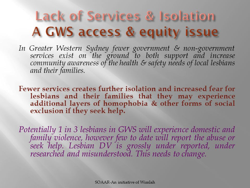 In Greater Western Sydney fewer government & non-government services exist on the ground to both support and increase community awareness of the health & safety needs of local lesbians and their families.