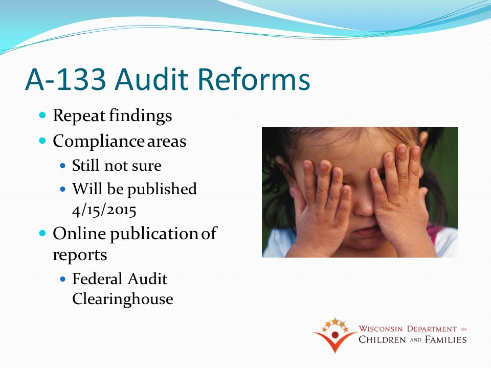 A-133 Audit Reforms Repeat findings Compliance areas Still not sure Will be published 4/15/2015 Online publication of reports Federal Audit Clearinghouse