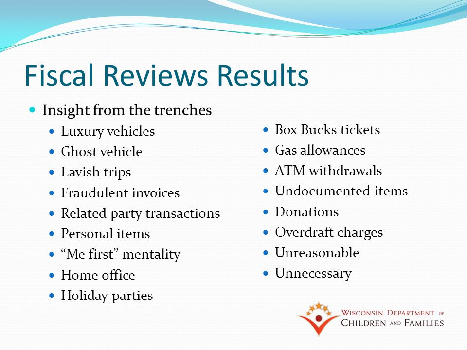 Fiscal Reviews Results Insight from the trenches Luxury vehicles Ghost vehicle Lavish trips Fraudulent invoices Related party transactions Personal items Me first mentality Home office Holiday parties Box Bucks tickets Gas allowances ATM withdrawals Undocumented items Donations Overdraft charges Unreasonable Unnecessary