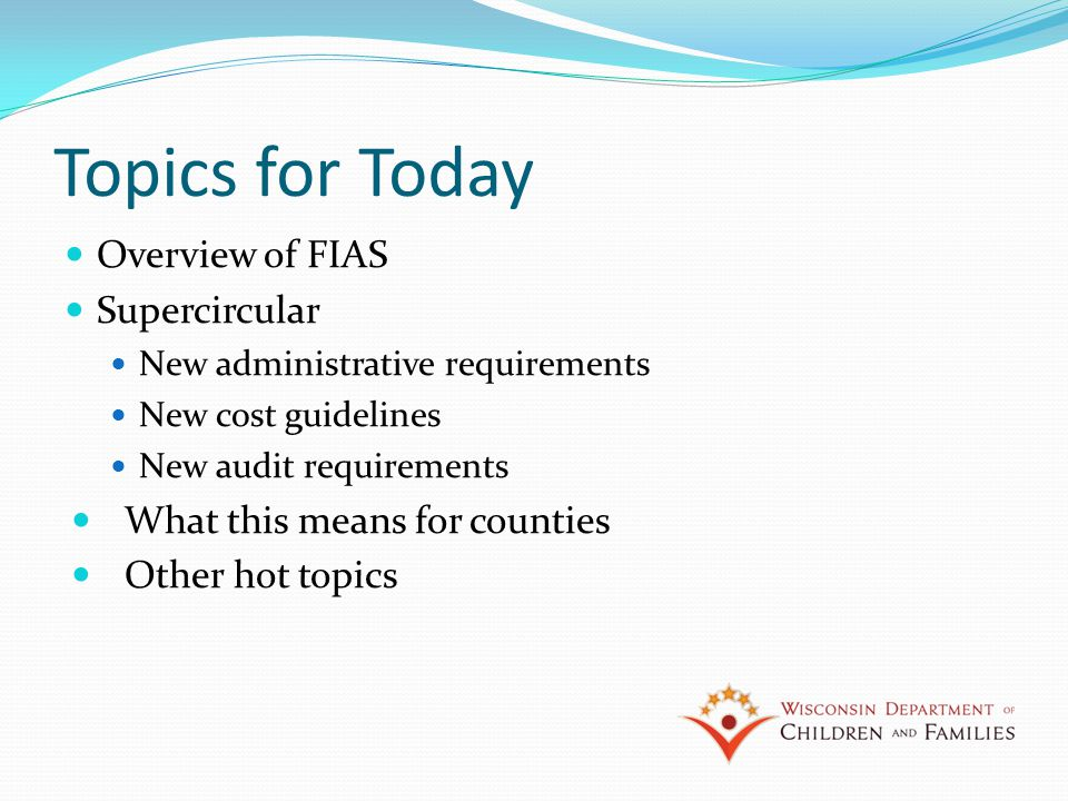 Topics for Today Overview of FIAS Supercircular New administrative requirements New cost guidelines New audit requirements What this means for counties Other hot topics
