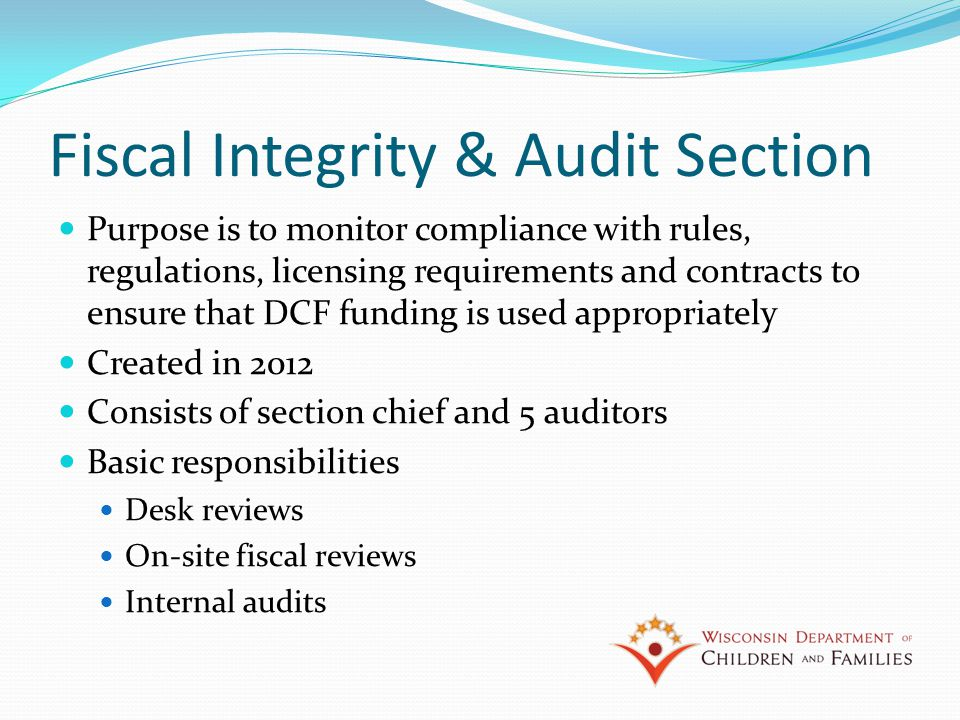 Fiscal Integrity & Audit Section Purpose is to monitor compliance with rules, regulations, licensing requirements and contracts to ensure that DCF funding is used appropriately Created in 2012 Consists of section chief and 5 auditors Basic responsibilities Desk reviews On-site fiscal reviews Internal audits