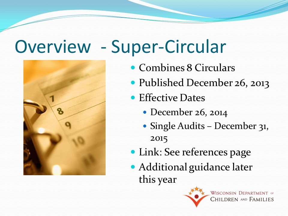 Overview - Super-Circular Combines 8 Circulars Published December 26, 2013 Effective Dates December 26, 2014 Single Audits – December 31, 2015 Link: See references page Additional guidance later this year