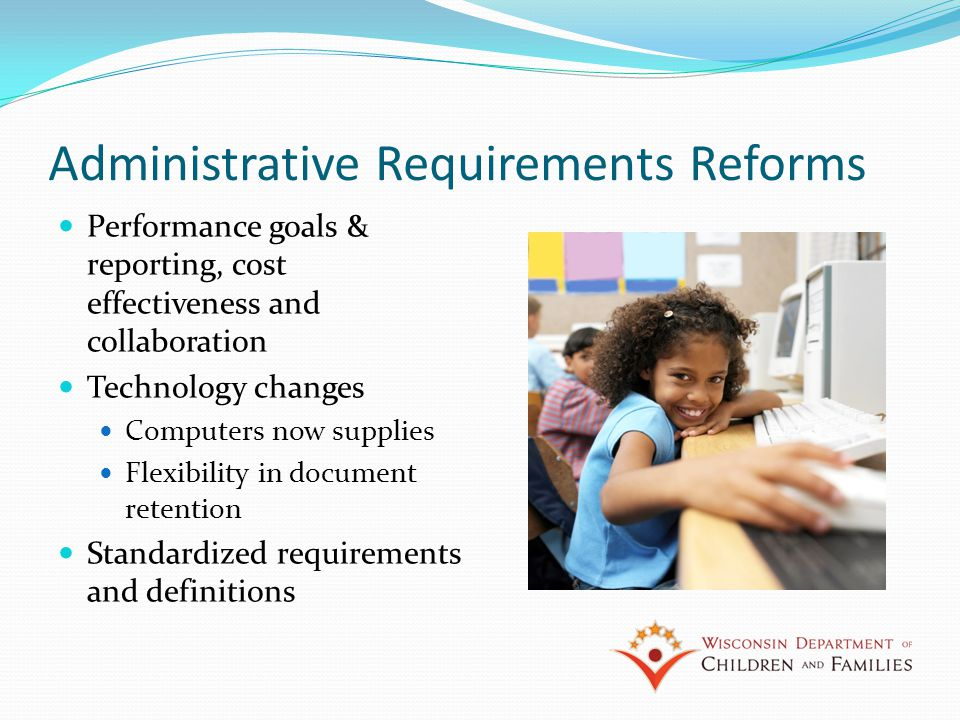 Administrative Requirements Reforms Performance goals & reporting, cost effectiveness and collaboration Technology changes Computers now supplies Flexibility in document retention Standardized requirements and definitions