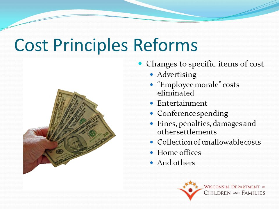 Cost Principles Reforms Changes to specific items of cost Advertising Employee morale costs eliminated Entertainment Conference spending Fines, penalties, damages and other settlements Collection of unallowable costs Home offices And others