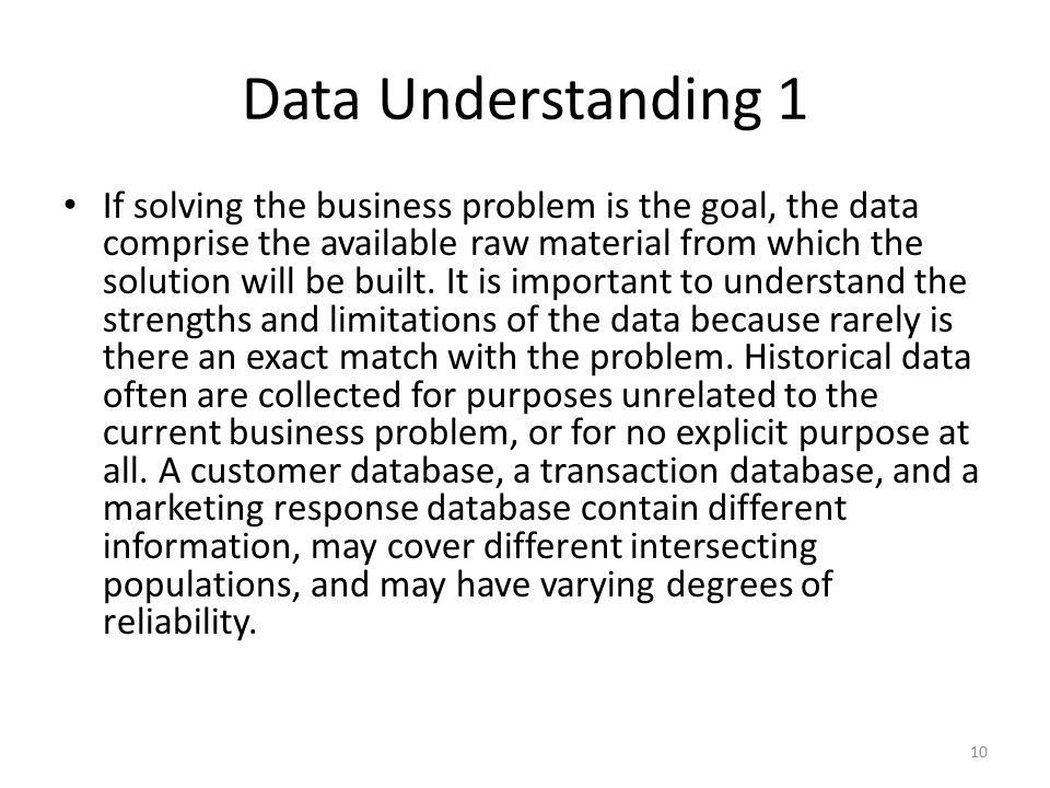 Data Understanding 1 If solving the business problem is the goal, the data comprise the available raw material from which the solution will be built.