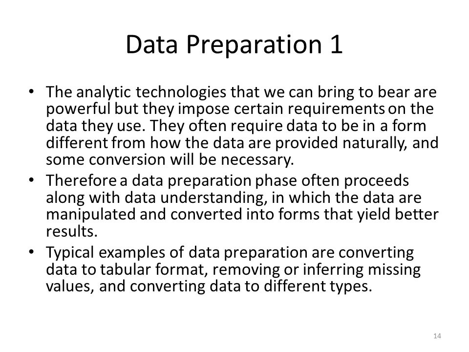 Data Preparation 1 The analytic technologies that we can bring to bear are powerful but they impose certain requirements on the data they use.