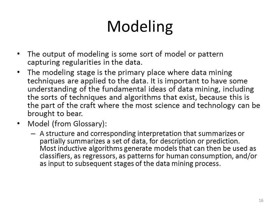 Modeling The output of modeling is some sort of model or pattern capturing regularities in the data.