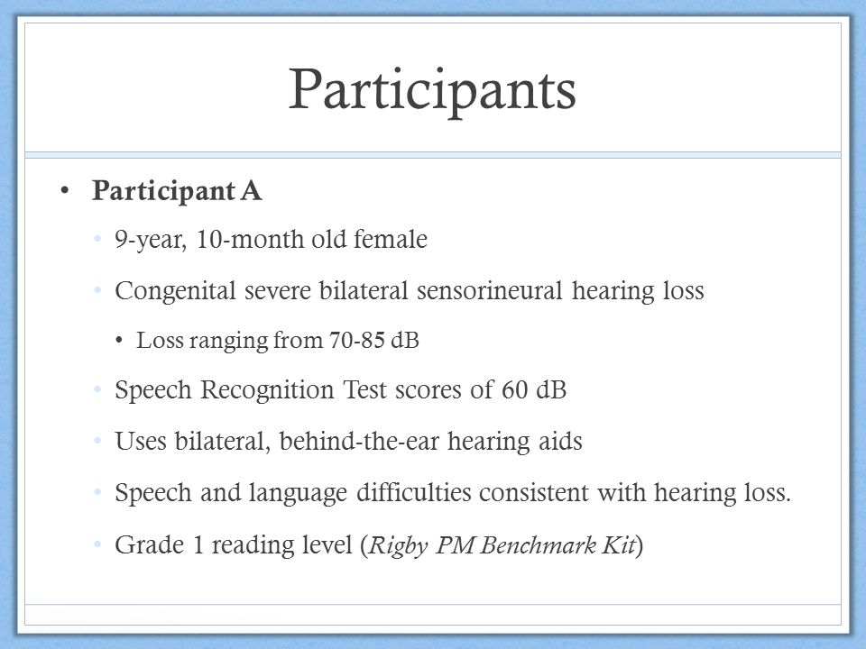Participants Participant B 10-year, 2-month old male Moderate bilateral hearing loss Uses bilateral, behind-the-ear hearing aids Speech and language difficulties consistent with hearing loss.