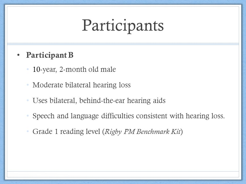 Participants Participant B 10-year, 2-month old male Moderate bilateral hearing loss Uses bilateral, behind-the-ear hearing aids Speech and language d