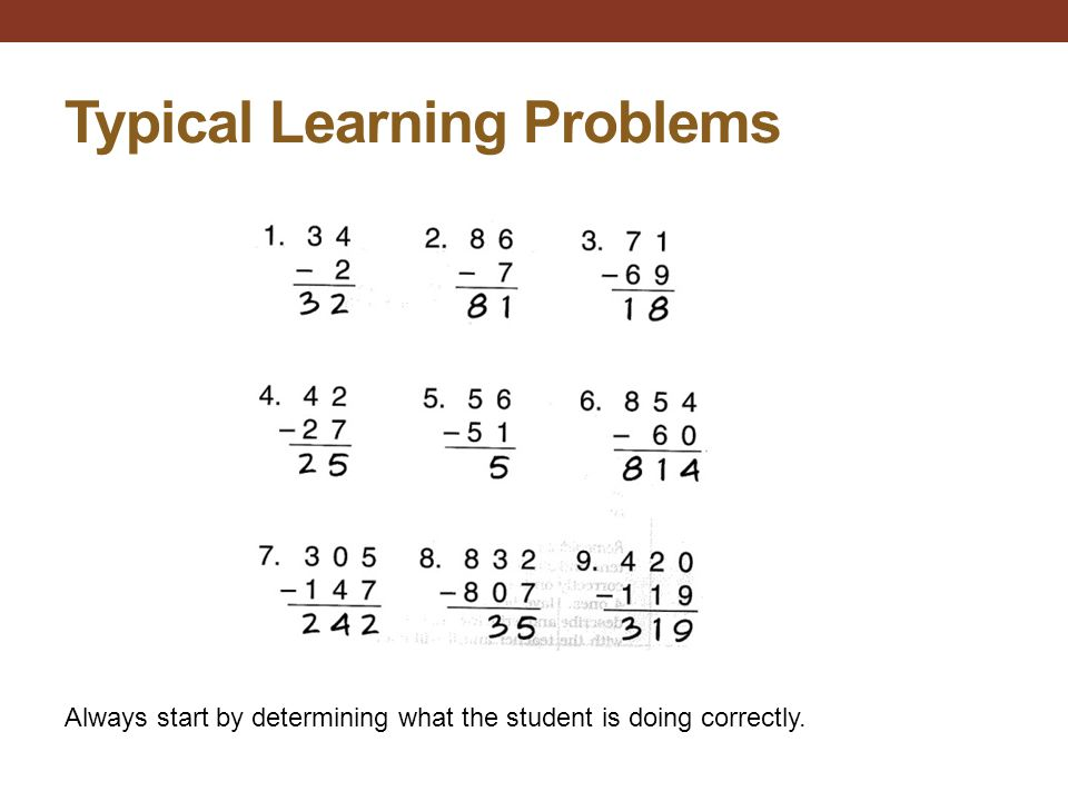 Typical Learning Problems Always start by determining what the student is doing correctly.