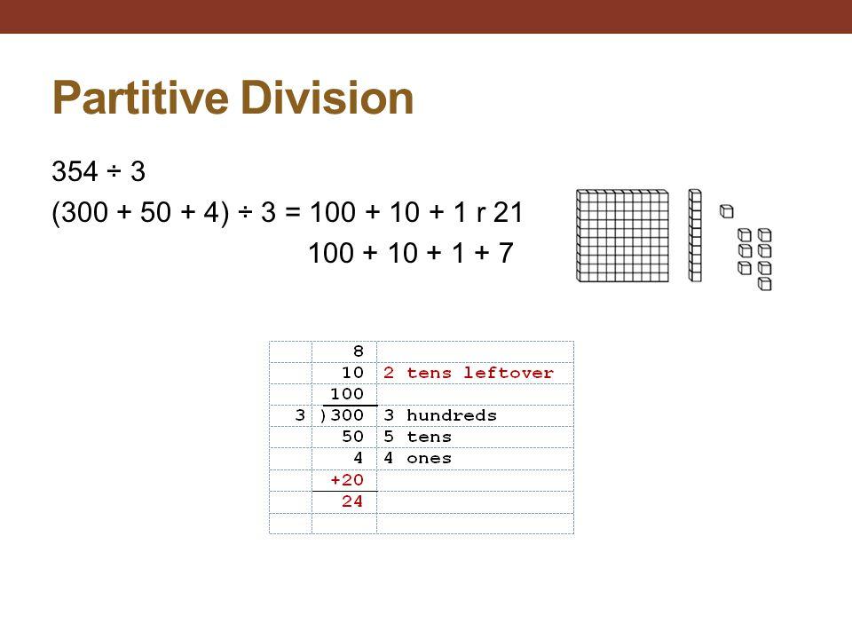 Partitive Division 354 ÷ 3 (300 + 50 + 4) ÷ 3 = 100 + 10 + 1 r 21 100 + 10 + 1 + 7