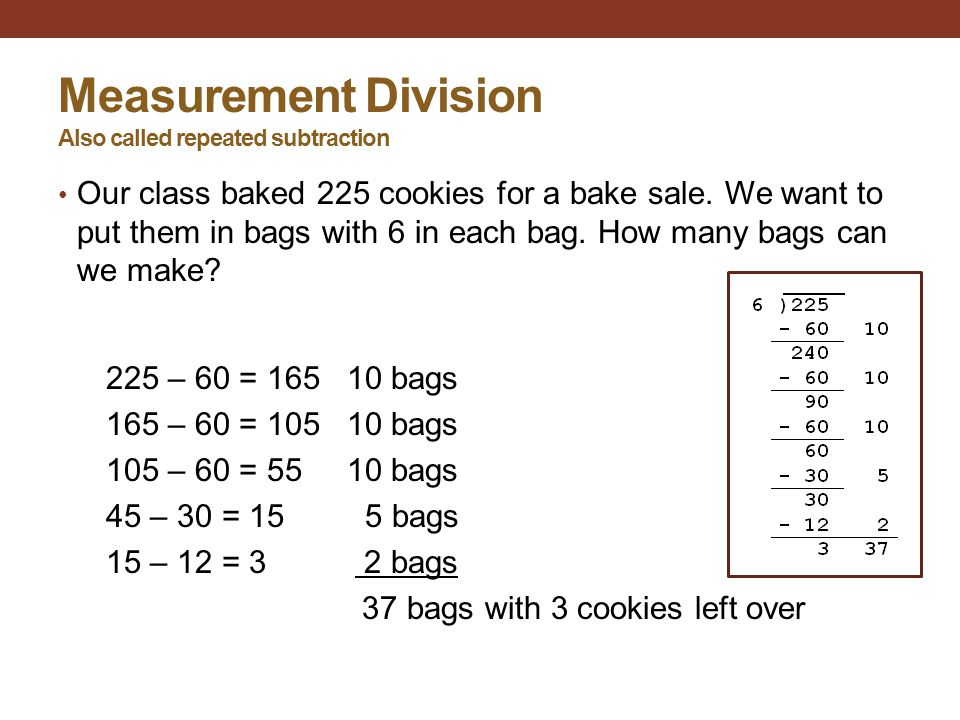 Measurement Division Also called repeated subtraction Our class baked 225 cookies for a bake sale. We want to put them in bags with 6 in each bag. How