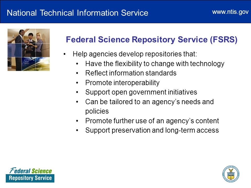 www.ntis.gov Federal Science Repository Service (FSRS) Help agencies develop repositories that: Have the flexibility to change with technology Reflect information standards Promote interoperability Support open government initiatives Can be tailored to an agency's needs and policies Promote further use of an agency's content Support preservation and long-term access National Technical Information Service