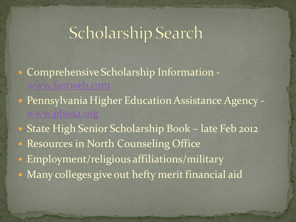 Comprehensive Scholarship Information - www.fastweb.com www.fastweb.com Pennsylvania Higher Education Assistance Agency - www.pheaa.org www.pheaa.org State High Senior Scholarship Book – late Feb 2012 Resources in North Counseling Office Employment/religious affiliations/military Many colleges give out hefty merit financial aid