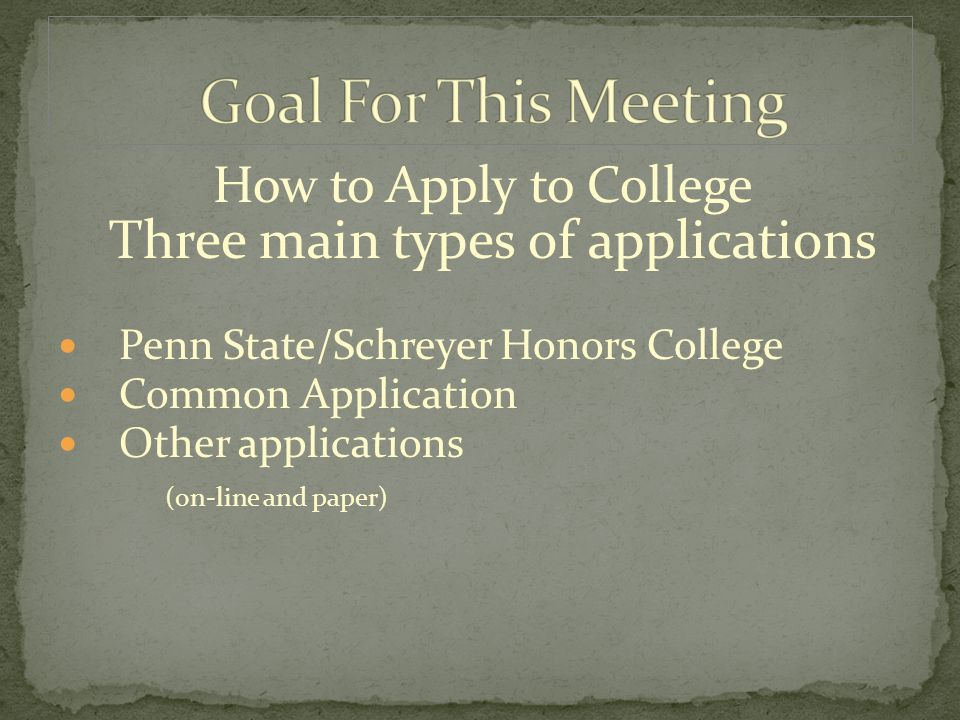 How to Apply to College Three main types of applications Penn State/Schreyer Honors College Common Application Other applications (on-line and paper)