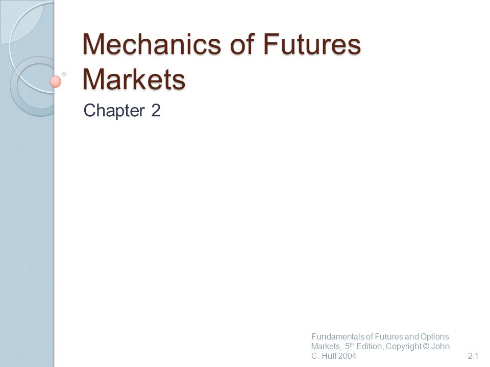 Mechanics of Futures Markets Chapter 2 Fundamentals of Futures and Options Markets, 5 th Edition, Copyright © John C.