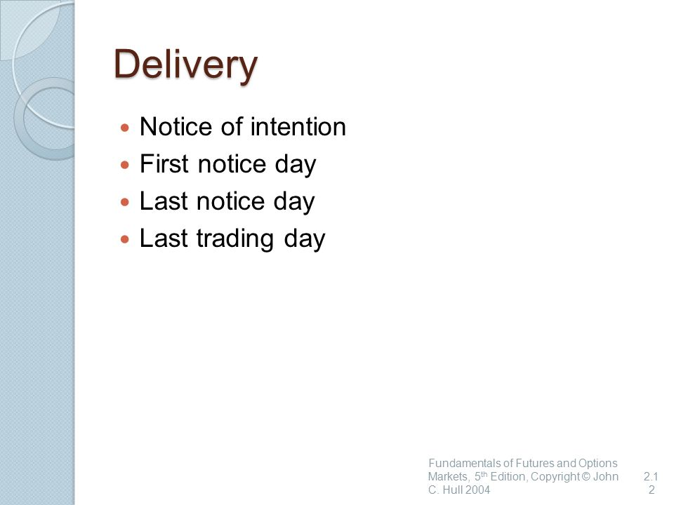 Delivery Notice of intention First notice day Last notice day Last trading day Fundamentals of Futures and Options Markets, 5 th Edition, Copyright © John C.