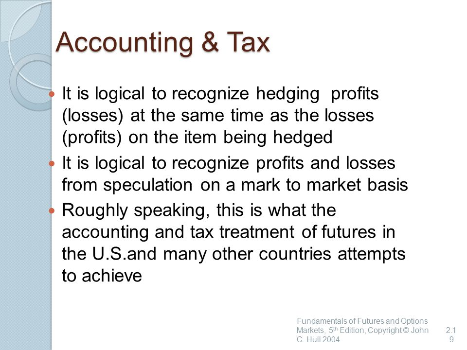 Accounting & Tax It is logical to recognize hedging profits (losses) at the same time as the losses (profits) on the item being hedged It is logical to recognize profits and losses from speculation on a mark to market basis Roughly speaking, this is what the accounting and tax treatment of futures in the U.S.and many other countries attempts to achieve Fundamentals of Futures and Options Markets, 5 th Edition, Copyright © John C.