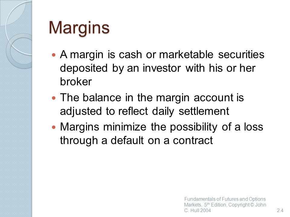 Margins A margin is cash or marketable securities deposited by an investor with his or her broker The balance in the margin account is adjusted to reflect daily settlement Margins minimize the possibility of a loss through a default on a contract Fundamentals of Futures and Options Markets, 5 th Edition, Copyright © John C.