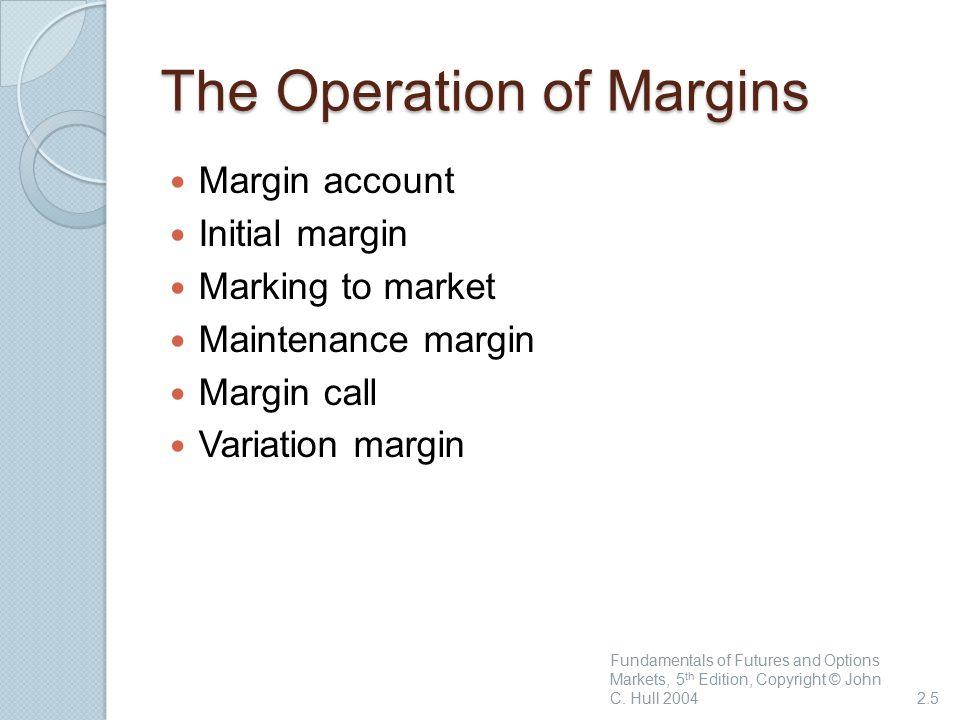 The Operation of Margins Margin account Initial margin Marking to market Maintenance margin Margin call Variation margin Fundamentals of Futures and O