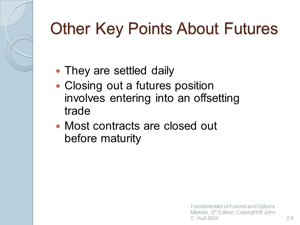 Other Key Points About Futures They are settled daily Closing out a futures position involves entering into an offsetting trade Most contracts are closed out before maturity Fundamentals of Futures and Options Markets, 5 th Edition, Copyright © John C.