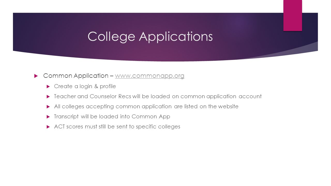 College Applications  Common Application – www.commonapp.orgwww.commonapp.org  Create a login & profile  Teacher and Counselor Recs will be loaded on common application account  All colleges accepting common application are listed on the website  Transcript will be loaded into Common App  ACT scores must still be sent to specific colleges