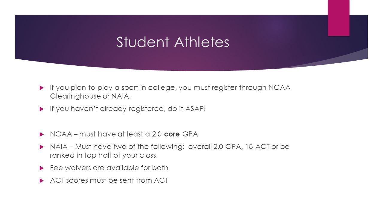 Student Athletes  If you plan to play a sport in college, you must register through NCAA Clearinghouse or NAIA.