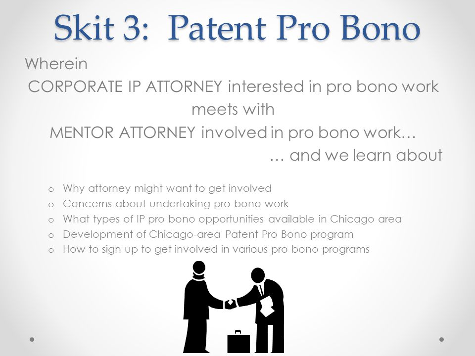 Skit 3: Patent Pro Bono Wherein CORPORATE IP ATTORNEY interested in pro bono work meets with MENTOR ATTORNEY involved in pro bono work… … and we learn about o Why attorney might want to get involved o Concerns about undertaking pro bono work o What types of IP pro bono opportunities available in Chicago area o Development of Chicago-area Patent Pro Bono program o How to sign up to get involved in various pro bono programs