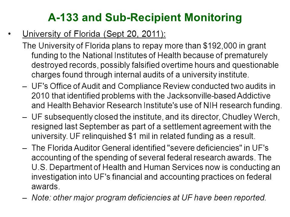 A-133 and Sub-Recipient Monitoring University of Florida (Sept 20, 2011): The University of Florida plans to repay more than $192,000 in grant funding to the National Institutes of Health because of prematurely destroyed records, possibly falsified overtime hours and questionable charges found through internal audits of a university institute.