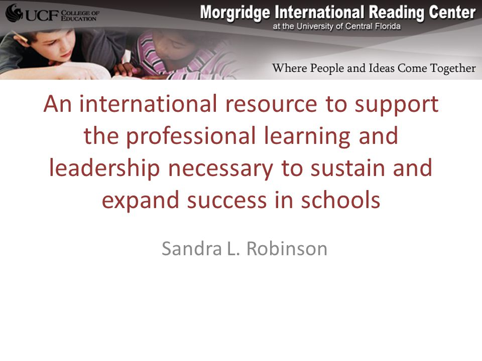 An international resource to support the professional learning and leadership necessary to sustain and expand success in schools Sandra L.