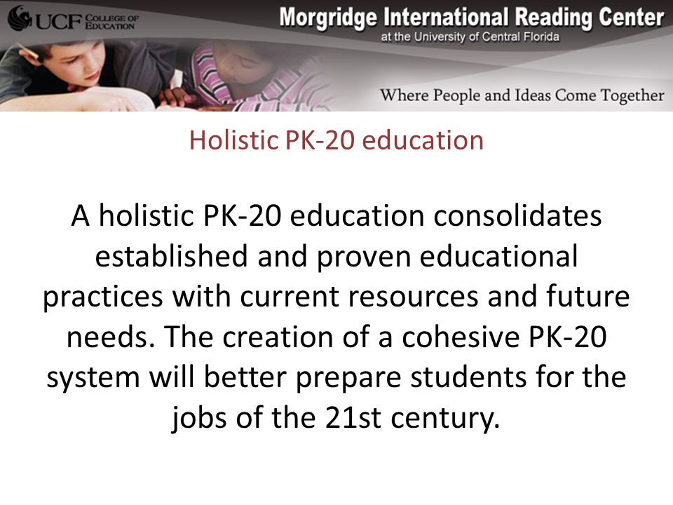 Holistic PK-20 education A holistic PK-20 education consolidates established and proven educational practices with current resources and future needs.