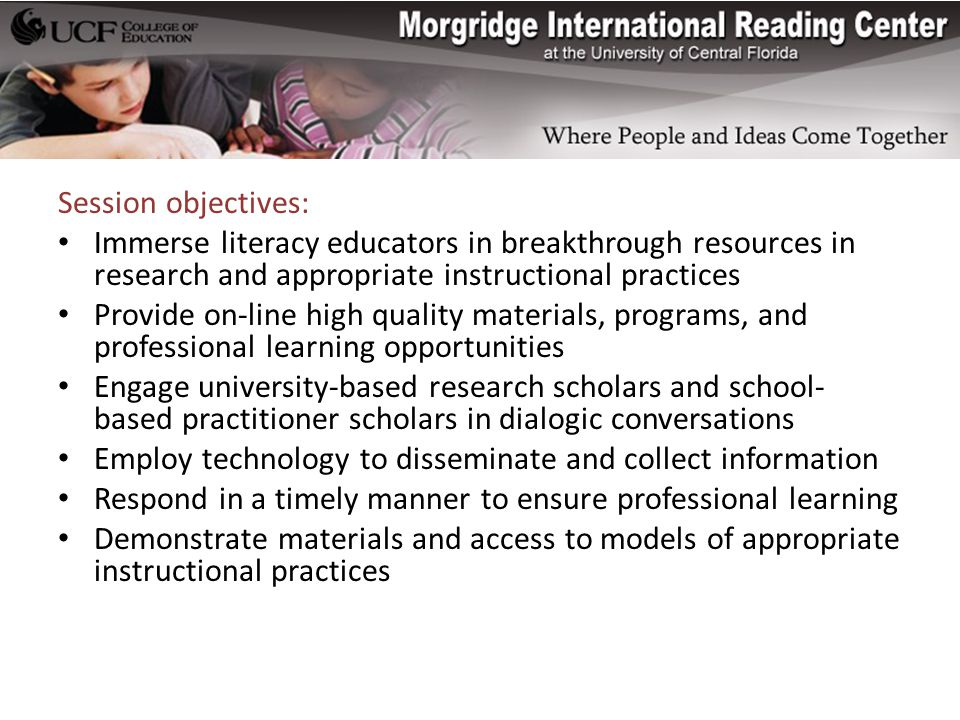 Session objectives: Immerse literacy educators in breakthrough resources in research and appropriate instructional practices Provide on-line high quality materials, programs, and professional learning opportunities Engage university-based research scholars and school- based practitioner scholars in dialogic conversations Employ technology to disseminate and collect information Respond in a timely manner to ensure professional learning Demonstrate materials and access to models of appropriate instructional practices