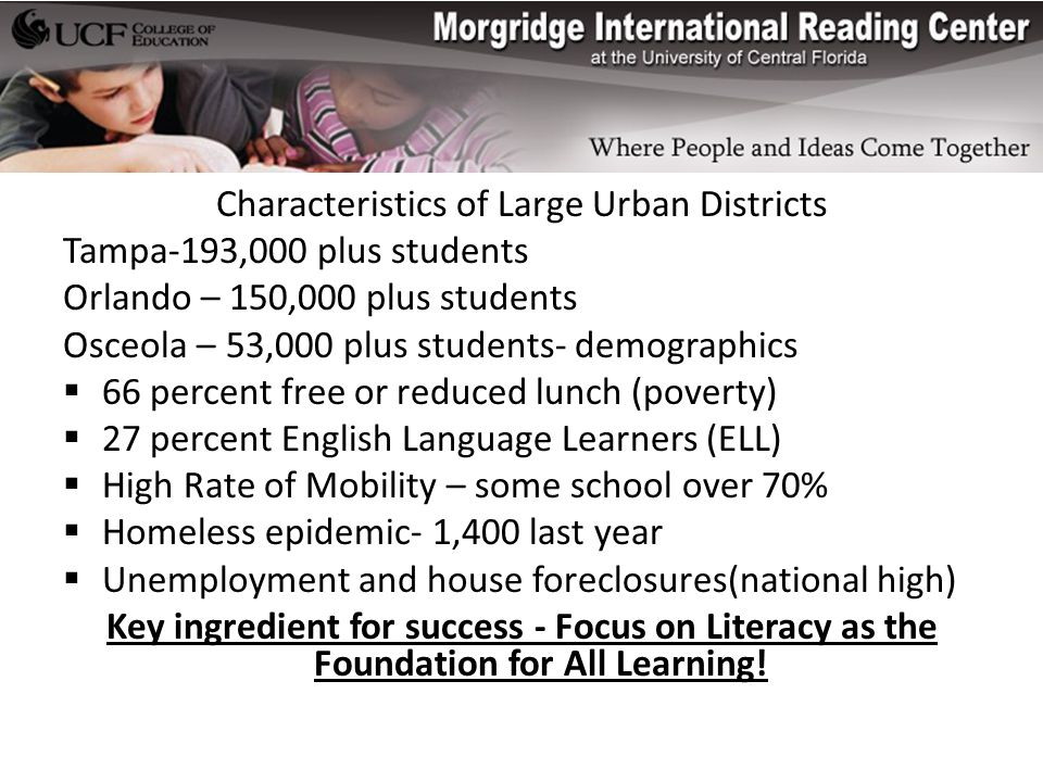 Characteristics of Large Urban Districts Tampa-193,000 plus students Orlando – 150,000 plus students Osceola – 53,000 plus students- demographics  66 percent free or reduced lunch (poverty)  27 percent English Language Learners (ELL)  High Rate of Mobility – some school over 70%  Homeless epidemic- 1,400 last year  Unemployment and house foreclosures(national high) Key ingredient for success - Focus on Literacy as the Foundation for All Learning!