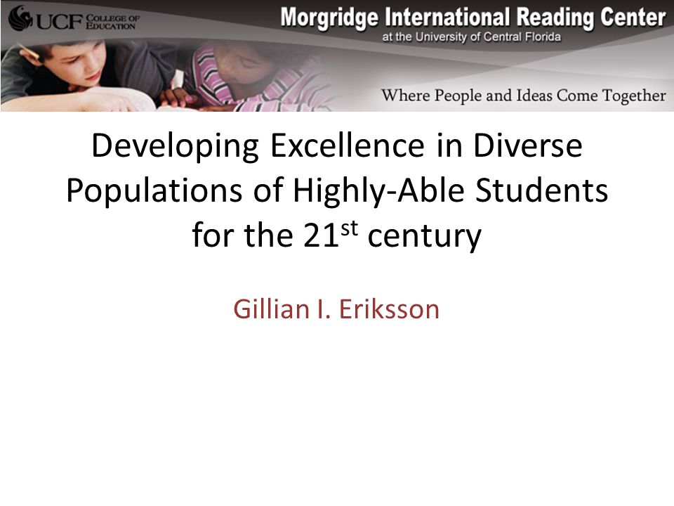 Developing Excellence in Diverse Populations of Highly-Able Students for the 21 st century Gillian I.