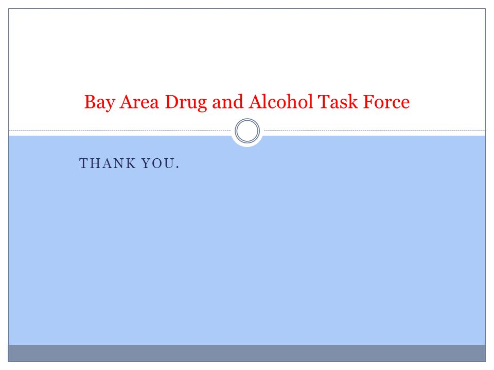 THANK YOU. Bay Area Drug and Alcohol Task Force