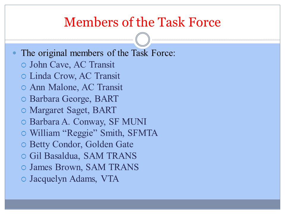 Members of the Task Force The original members of the Task Force:  John Cave, AC Transit  Linda Crow, AC Transit  Ann Malone, AC Transit  Barbara