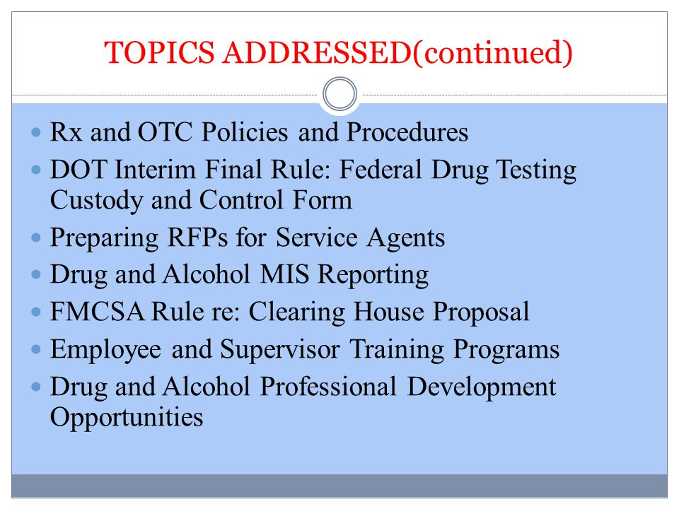 TOPICS ADDRESSED(continued) Rx and OTC Policies and Procedures DOT Interim Final Rule: Federal Drug Testing Custody and Control Form Preparing RFPs fo