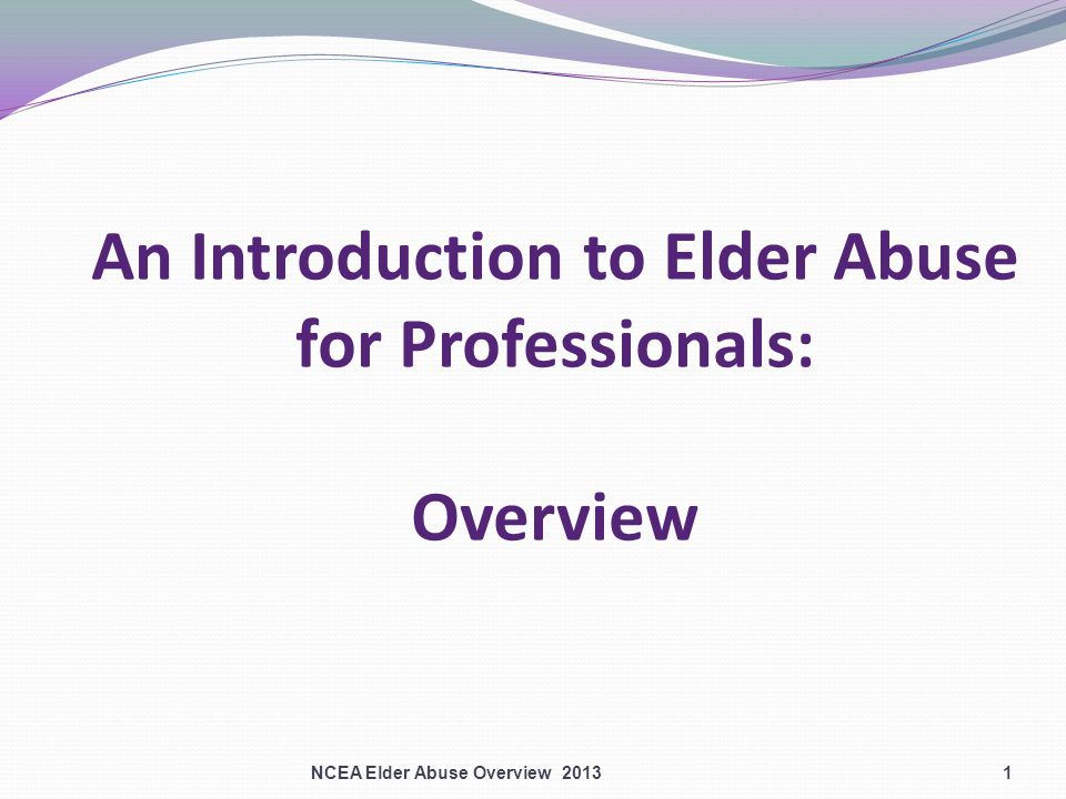 An Introduction to Elder Abuse for Professionals: Overview NCEA Elder Abuse Overview 20131